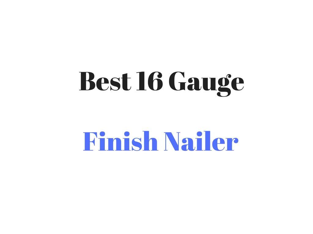 Best 16 Gauge Finish Nailer Reviews Buyer S Guide Finish Nailer Nailer It Is Finished