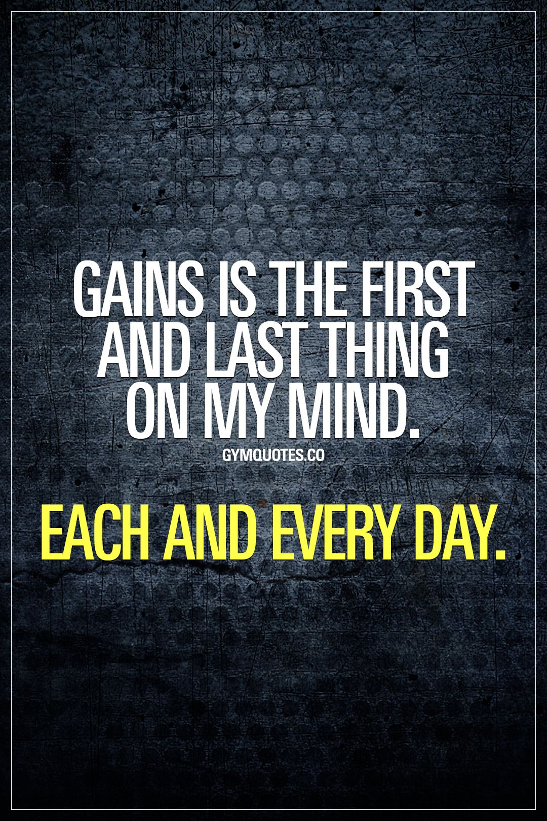 Gains Is The First And Last Thing On My Mind Each And Every Day Oh Cmon Be Honest Now You Fitness Inspiration Quotes Gym Quote Fitness Motivation Quotes