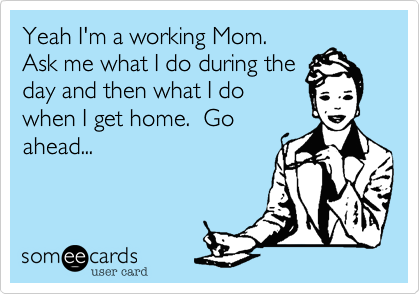 Yeah I M A Working Mom Ask Me What I Do During The Day And Then What I Do When I Get Home Go Ahead Funny Quotes Humor Ecards Funny