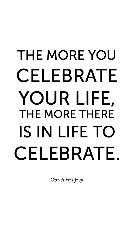 Today Quotes Endearing The More You Celebrate Your Life The More There Is In Life To