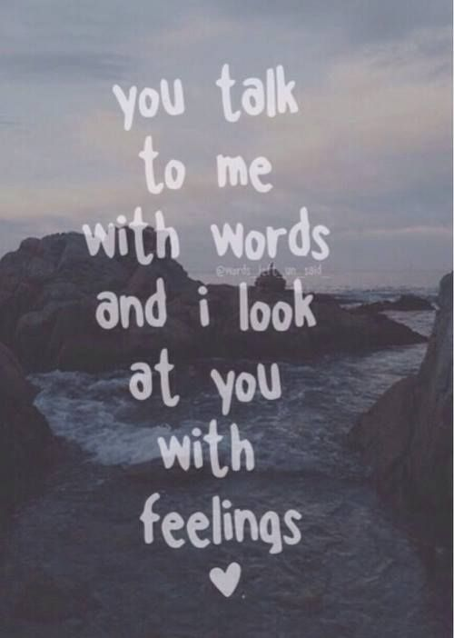You talk to me with words and I look at you with feelings.
