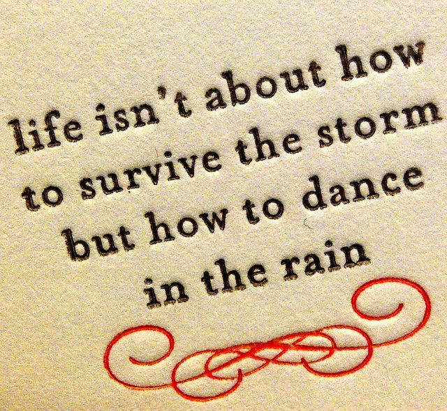 Life isn't about how to survive the storm but how to dance in the rain