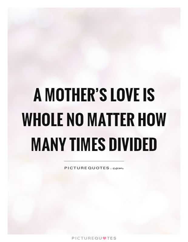 Mother Love Quotes Brilliant A Mother's Love Is Whole No Matter How Many Times Dividedpicture