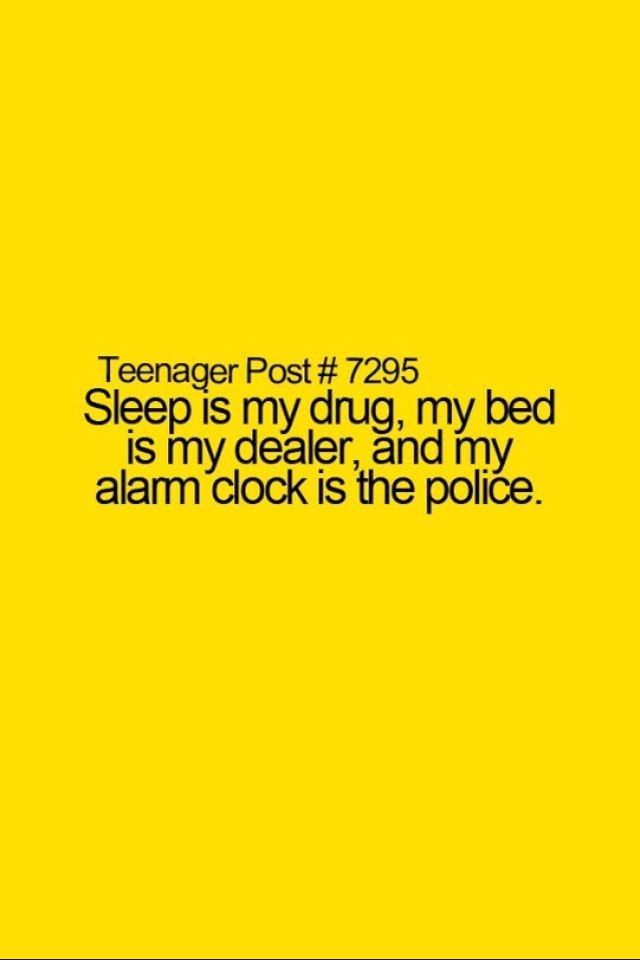 Sleep Is My Drug My Dealer And My Alarm Clock Is The Police Teenager Posts Funny Teenager Posts Relatable Post