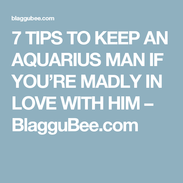 7 TIPS TO KEEP AN AQUARIUS MAN IF YOU'RE MADLY IN LOVE WITH