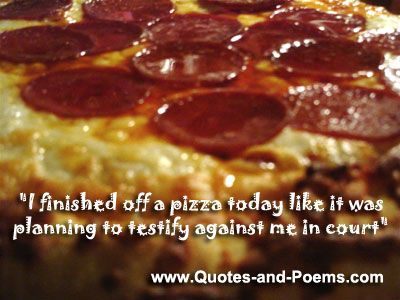 pizza quotes | finished off a pizza today like it was planning to testify ...