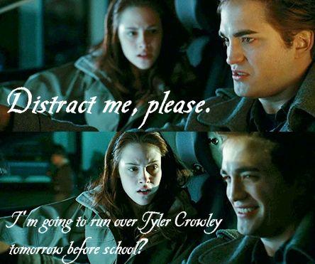 Edward Cullen - Distract me please. Bella Swan - I'm going to run over Tyler Crawley tomorrow before school?