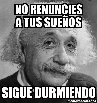 Resultado De Imagen De No Renuncies A Tus Sueños Sigue Durmiendo Albert Einstein Einstein Science Puns