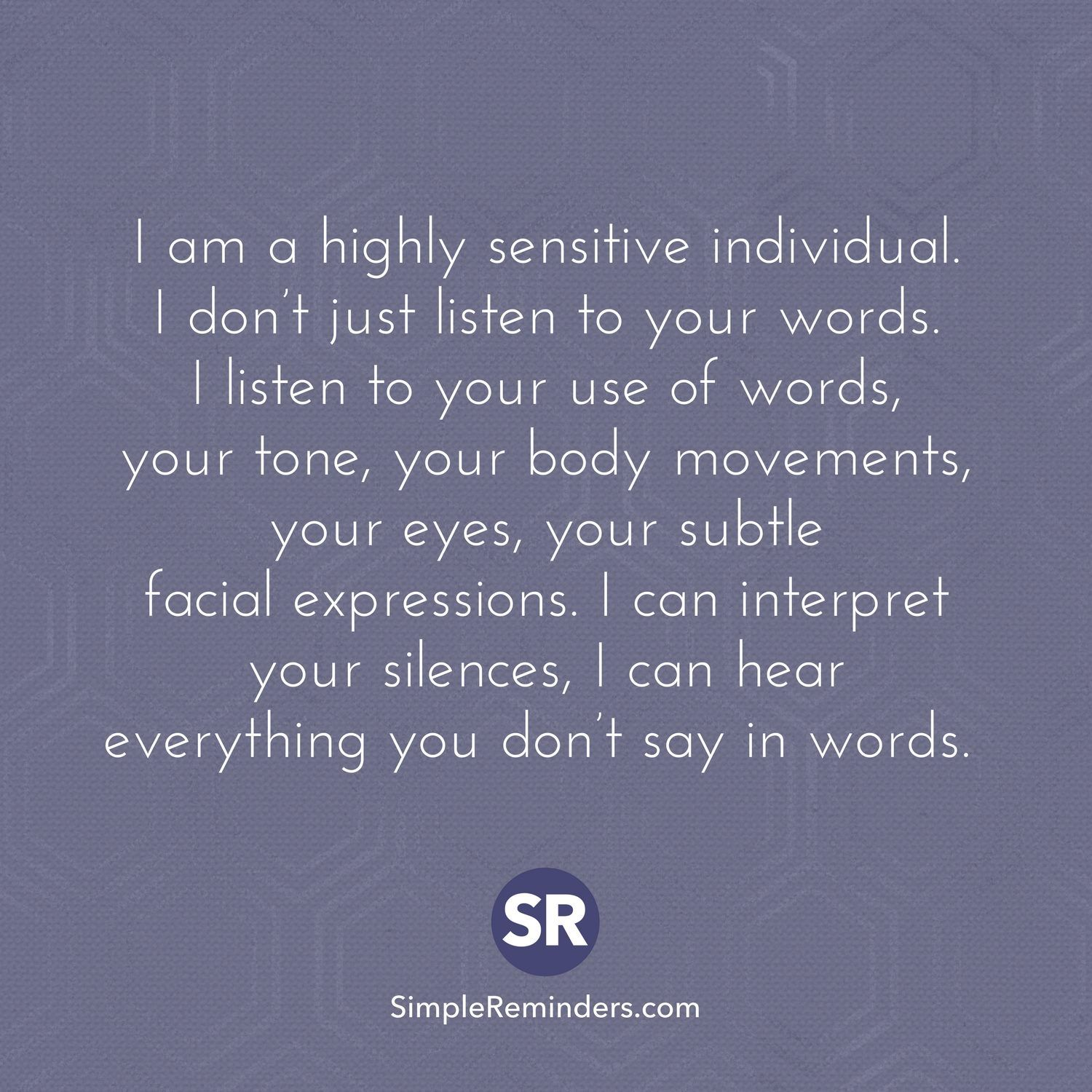 I am a highly sensitive individual. I don't just listen to