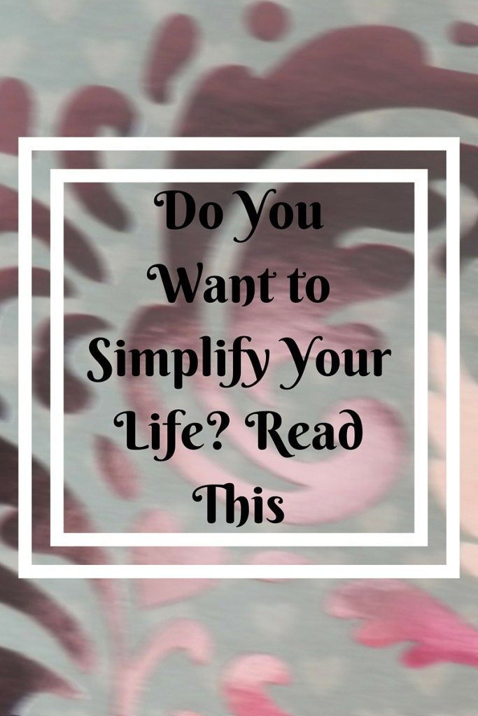 Do You Want to Simplify Your Life? Read This