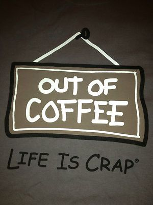 Out of Coffee, Life is Crap - Plenty of Coffee, It's a Beautiful World... ;-)