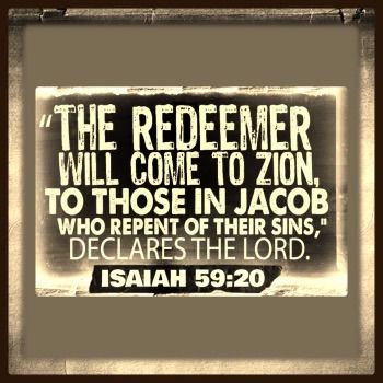Isaiah 59:20     And the Redeemer shall come to Zion, and unto them that turn from transgression in