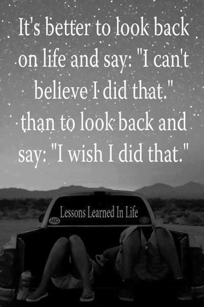 "It's better to look back on life and say ""I can't believe I did that"" than to look back and say ""I wish I did that"""