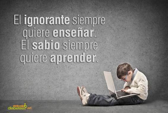 """""""El ignorante siempre quiere enseñar. El sabio siempre quiere aprender"""""""