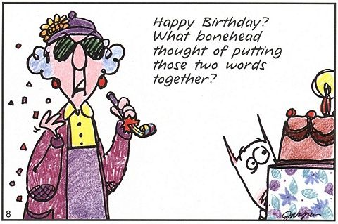 maxine cartoons | Birthdays are good for you; the more you ...