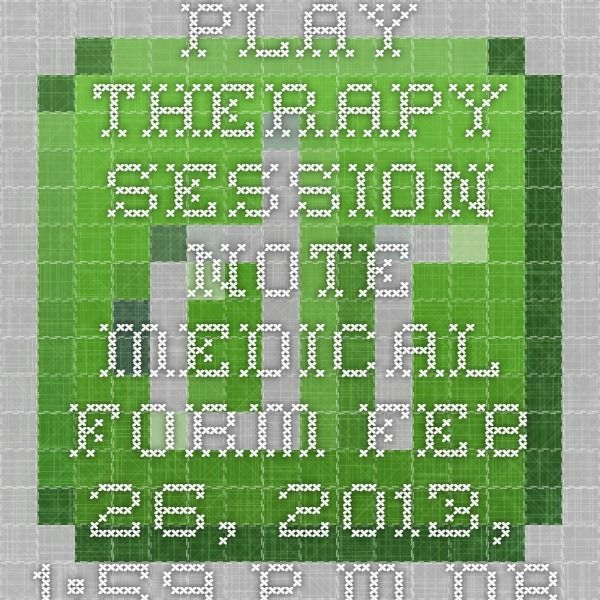 PLAY THERAPY SESSION NOTE Medical Form - Feb 26, 2013, 159 pm - medical form