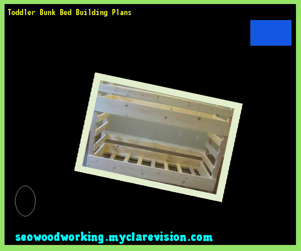 Toddler Bunk Bed Building Plans 151108 - Woodworking Plans and Projects!
