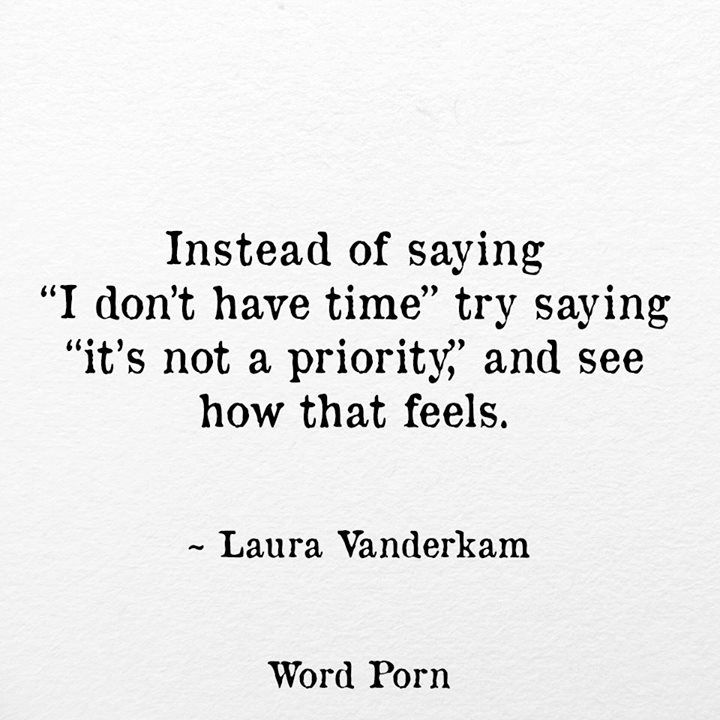 Instead Of Saying I Don T Have Time Try Saying It S Not A Priority And See How It Feels Priorities Quotes Quotable Quotes Words