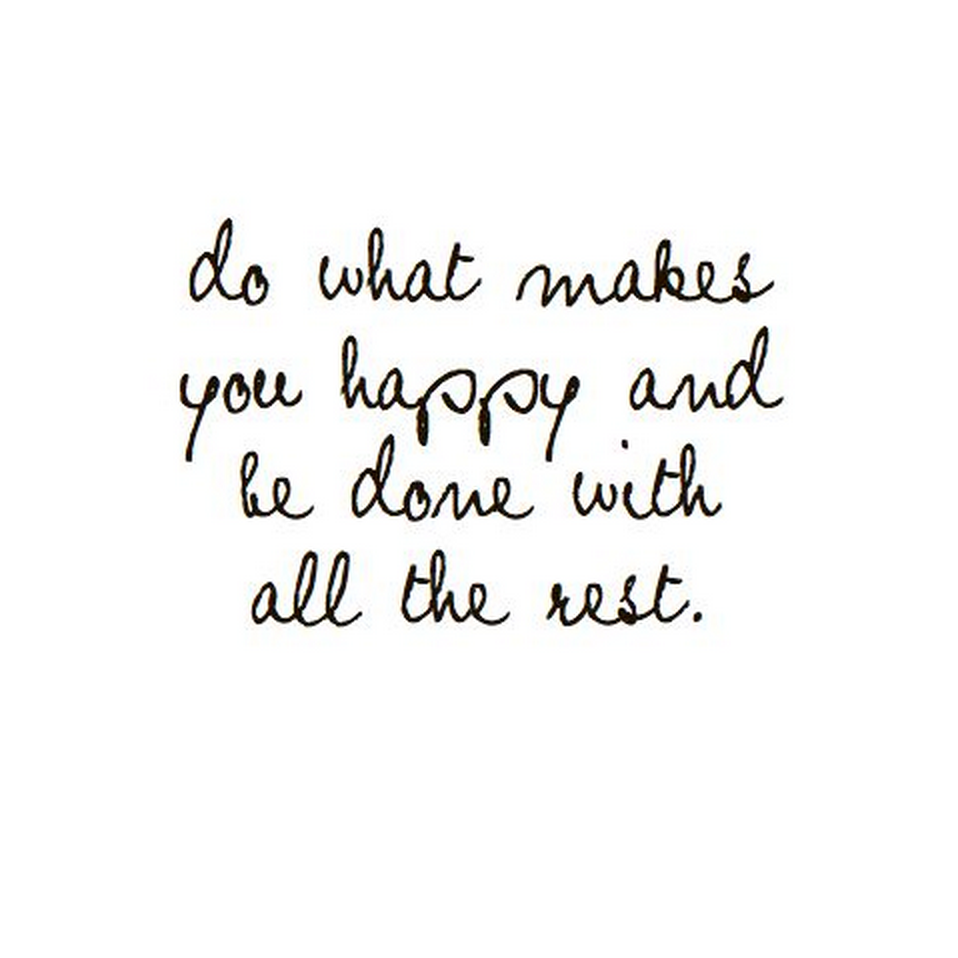 What Makes You Happy Quotes Do What Makes You Happy And Be Done With All The Restquotes