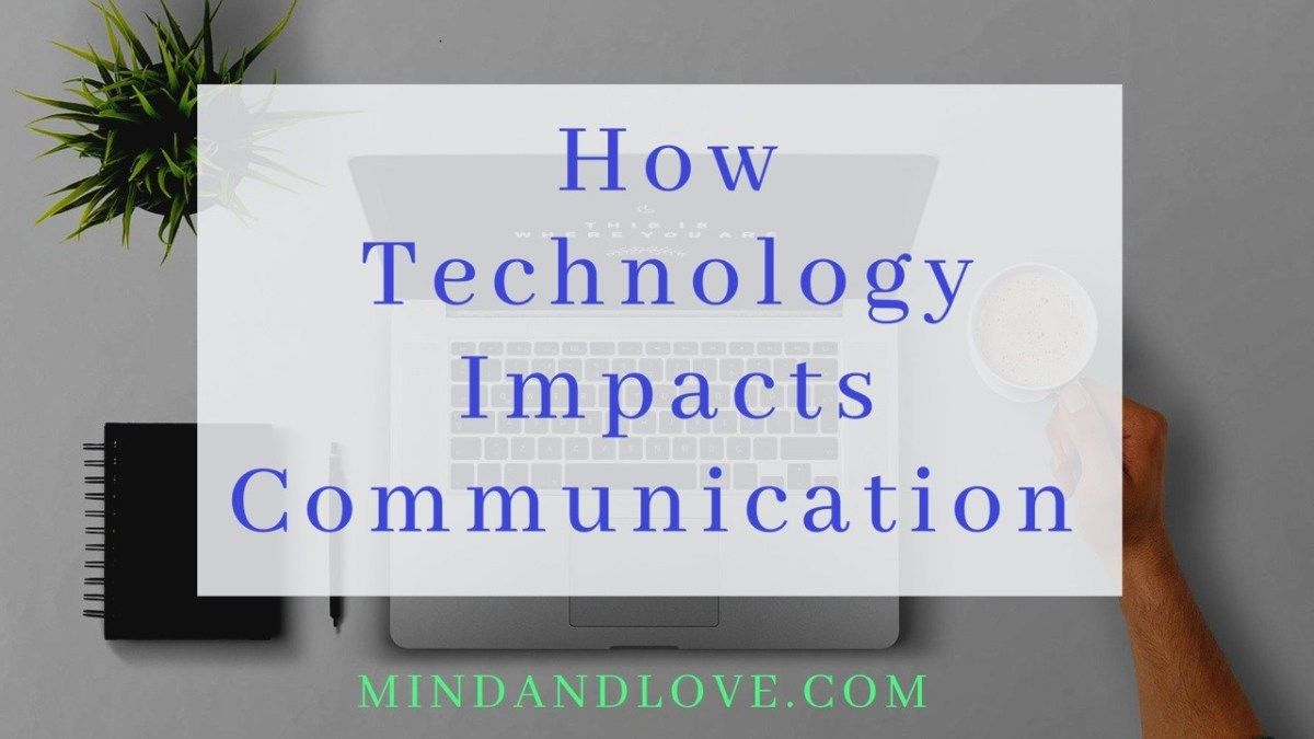 How Technology Impacts Communication Mind And Love Technology Impact Communication Technology