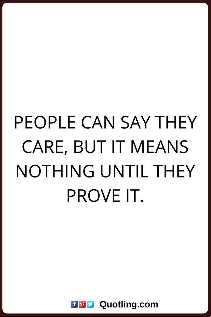 Care Quotes People Can Say They Care But It Means Nothing Until They Prove It Care Quotes Quotes Sayings
