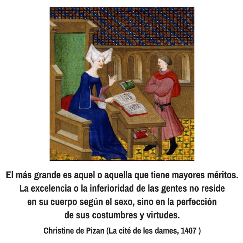 """Christine de Pizan. El más grande es aquel o aquella que tiene mayores méritos. La excelencia o la inferioridad de las gentes no reside en su cuerpo según el sexo, sino en la perfección de sus costumbres y virtudes"""". 'La ciudad de las damas."""