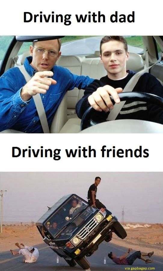 Funny Memes About Driving With Dad Vs Driving With Friends Very Funny Memes Really Funny Memes Crazy Funny Memes