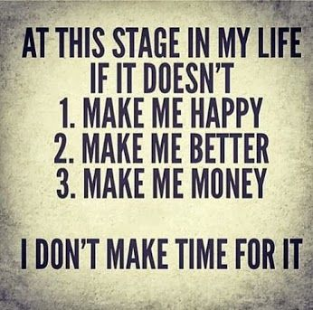 At This Stage In My Life If It Doesnt Make Me Happy Better Money I Dont Make Time For It