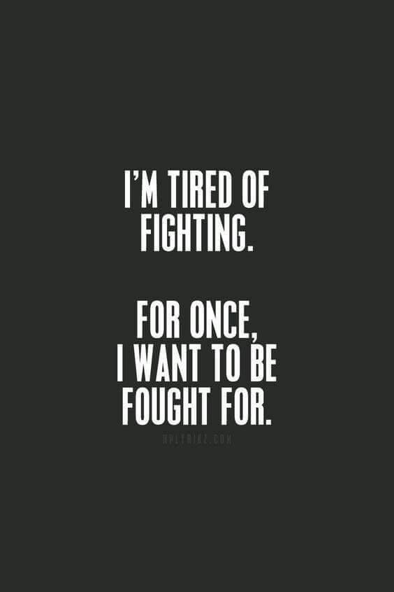 Im Tired Of Fighting For Once I Want To Be Fought For