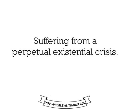 existential crisis...every moment of every day. This is quite literally my life.