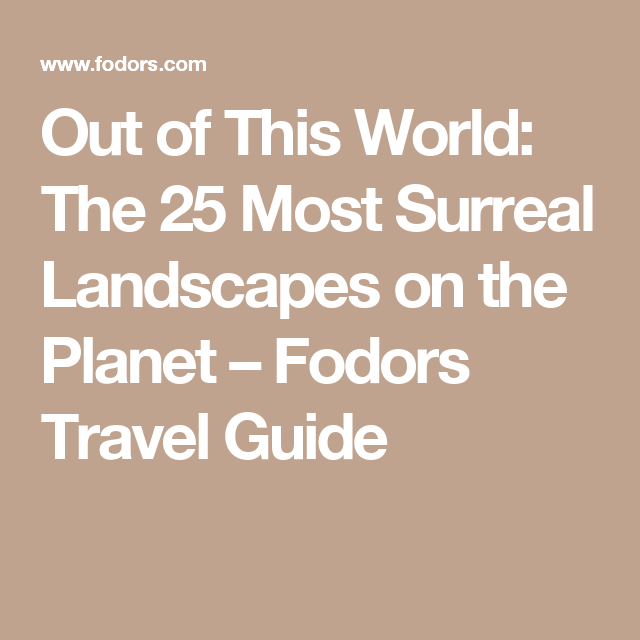 Out of This World: The 25 Most Surreal Landscapes on the Planet – Fodors Travel Guide