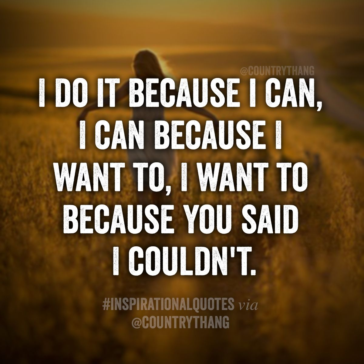 I do it because I Can, I can because I want to, I want to because you said I couldn't #positivequotes #inspirationalquotes #motivationalquotes #countrythang #countrythangquotes #countryquotes #countrysayings