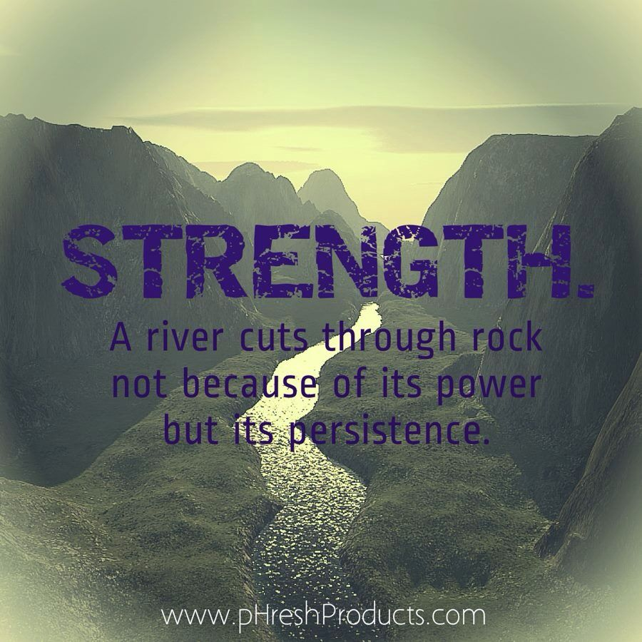 Persistence Motivational Quotes: STRENGTH. A River Cuts Through Rock Not Because Of Its