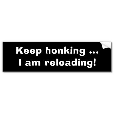Keep honking i am reloading funny bumper sticker