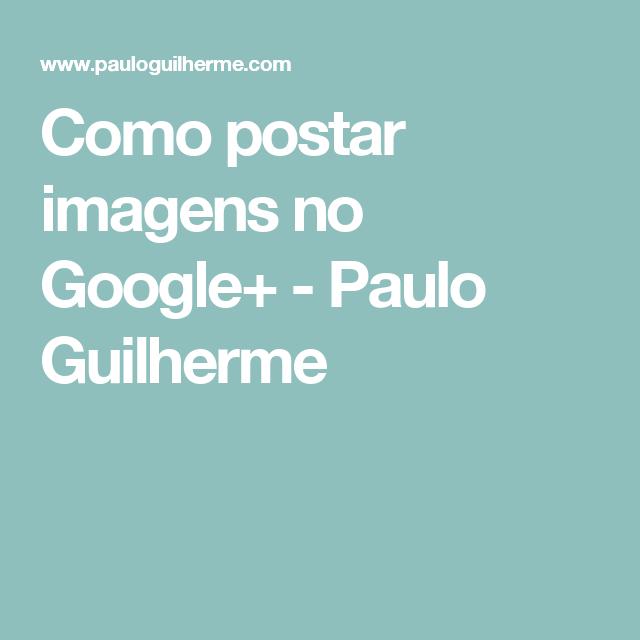 Como postar imagens no Google+ - Paulo Guilherme