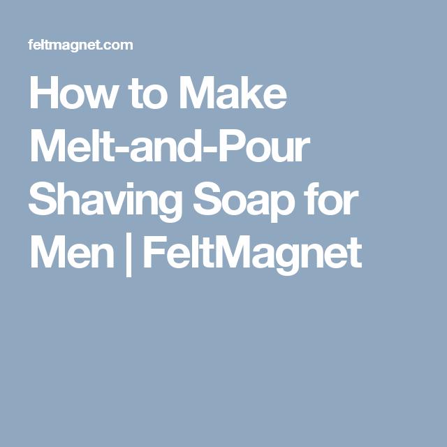 How to Make Melt-and-Pour Shaving Soap for Men | FeltMagnet