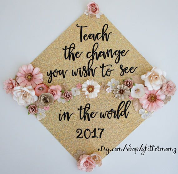 Teacher Graduation Cap Topper with flowers! Teach the Change You Wish To See In the World Customize for colors and saying