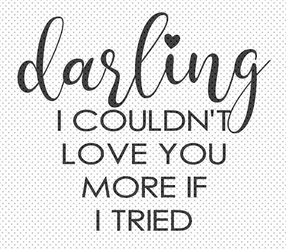 Download Darling I couldn't love you more if I tried SVG for | Love ...