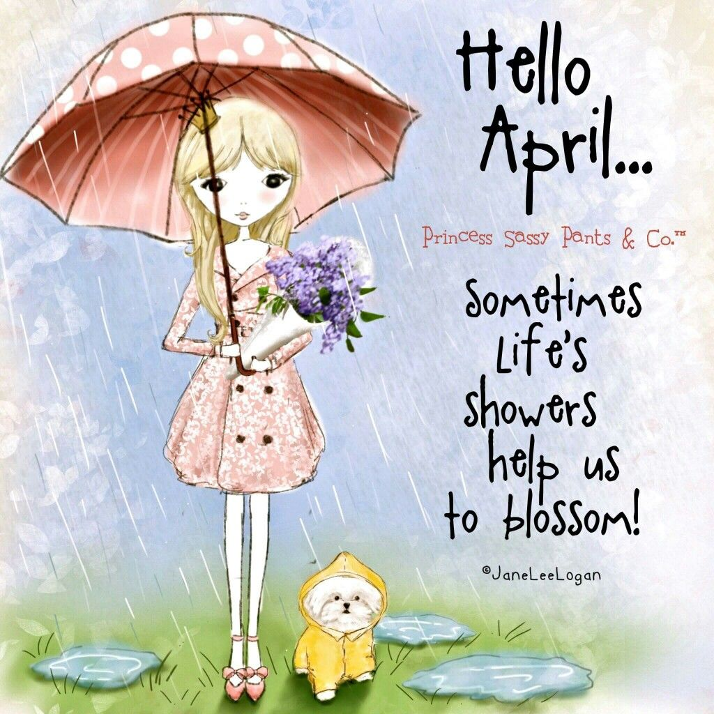 Hello April Sometimes Life S Showers Help Us To Blossom