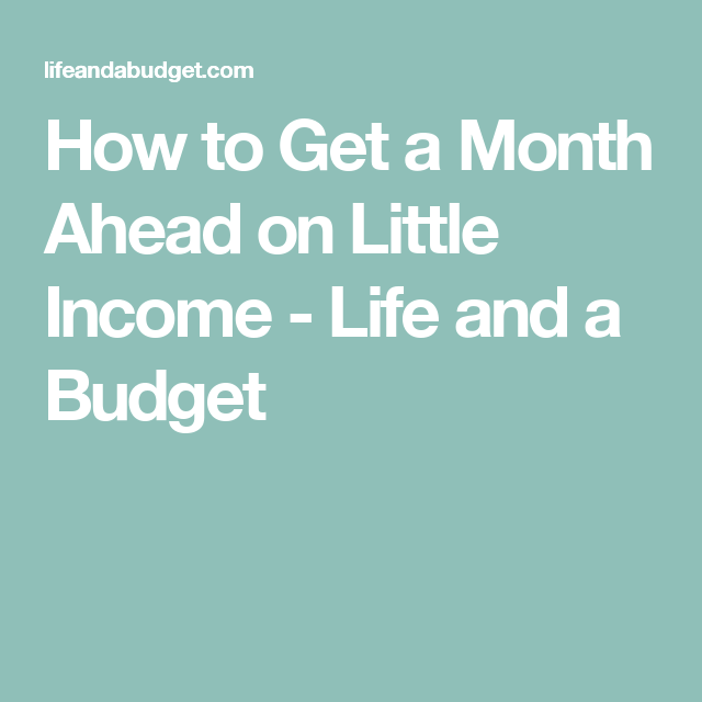 How to Get a Month Ahead on Little Income - Life and a Budget