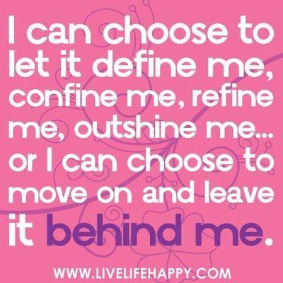 I can choose to let it define me, confine me, refine me, outshine me or I can choose to move on and leave it behind me...