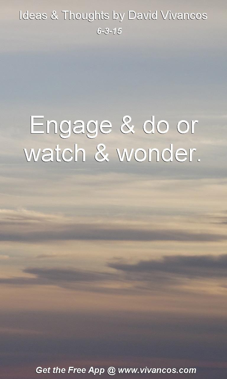 June 3rd 2015 Idea, Engage & do or watch & wonder. https://www.youtube.com/watch?v=nUz31IjcVpg