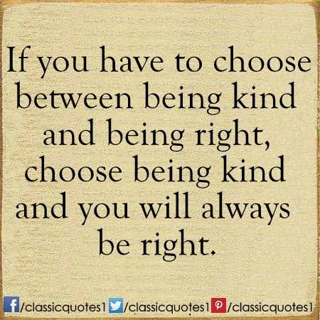 If You Have To Choose Between Being Kind And Being Right Choose