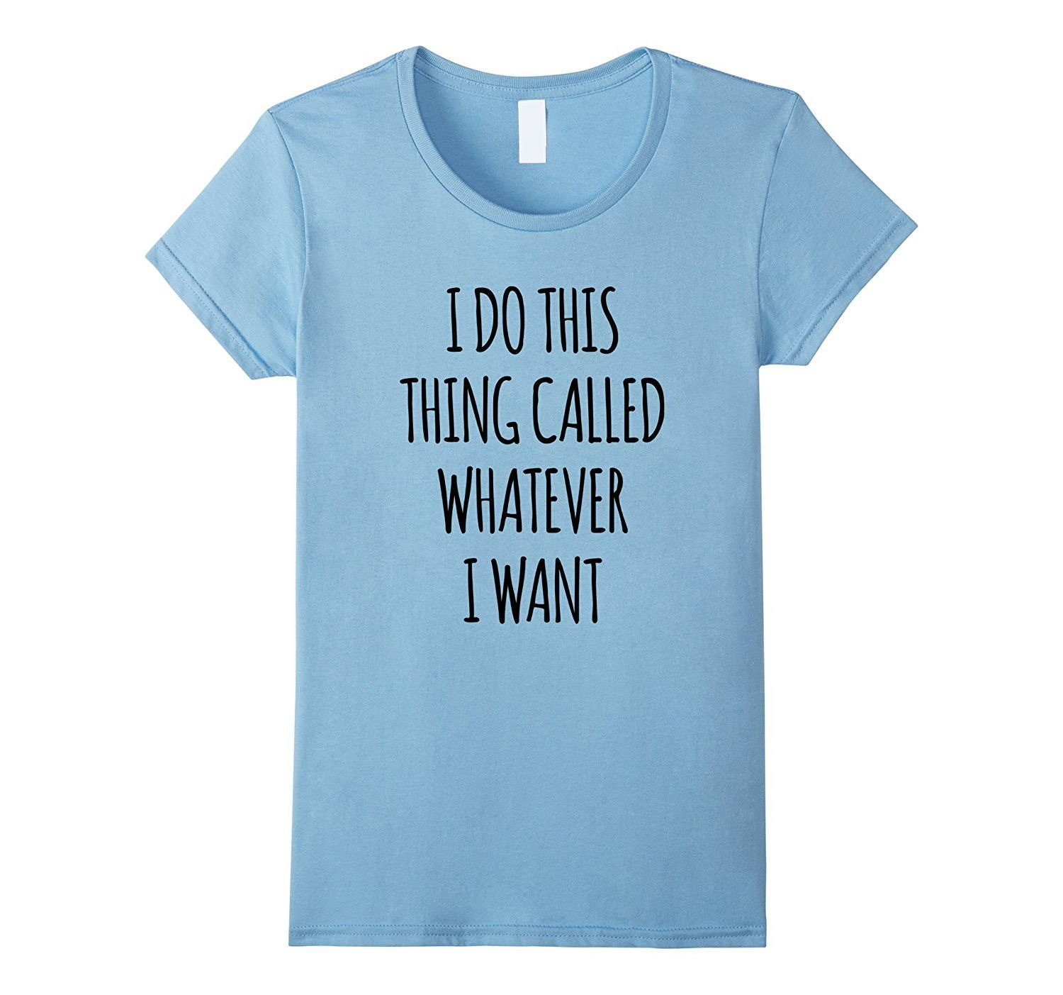 I Do This Thing Called Whatever I Want- funny t shirt