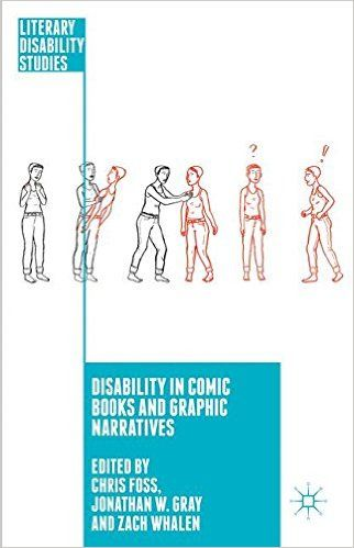 Foss, Chris, Jonathan W. Gray, and Zach Whalen. Disability in Comic Books and Graphic Narratives. New York, NY: Palgrave Macmillan,2016.