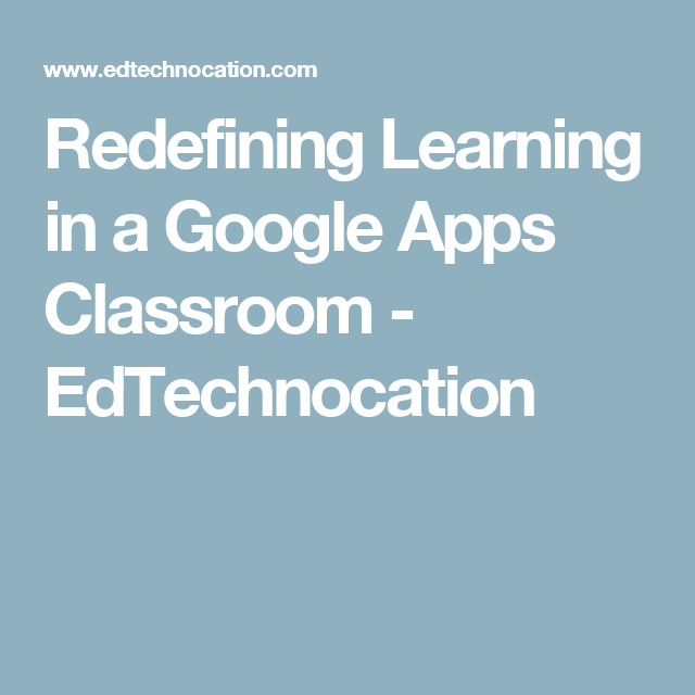 Redefining Learning in a Google Apps Classroom - EdTechnocation
