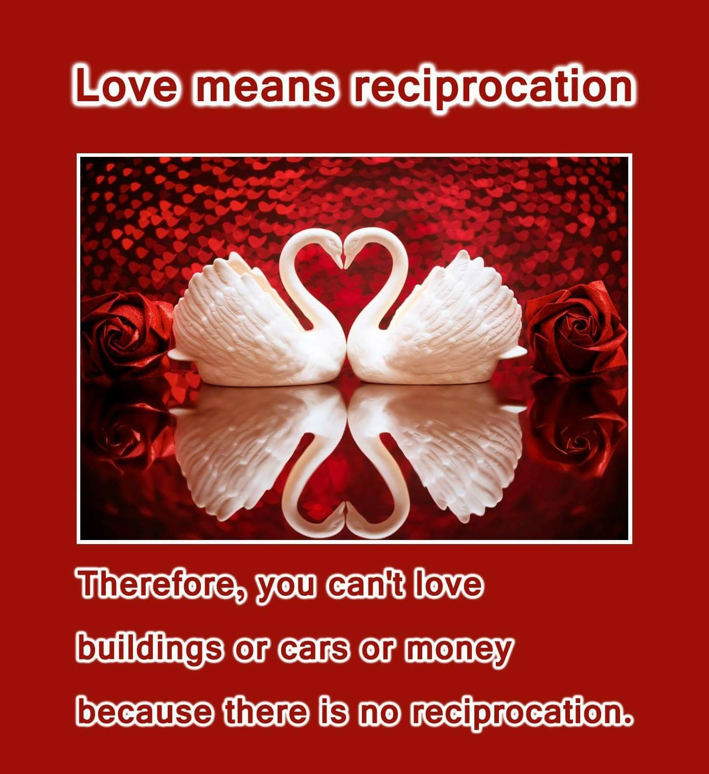 Love means reciprocation  Therefore, you can't love