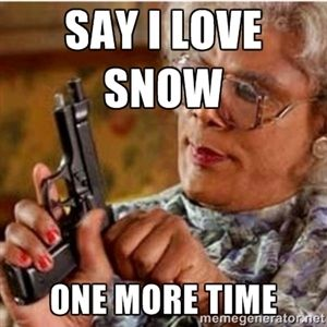 Say I love snow One more time | Madea-gun meme Seriously. I have never seen so much snow in my life!!!