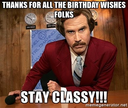 Ron Burgundy Thanks For All The Birthday Wishes Folks Stay Classy Funny Happy Birthday Meme Happy Birthday Meme Funny Happy