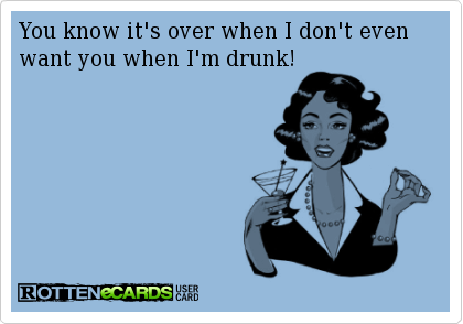 You know it's over when I don't even want you when I'm drunk!